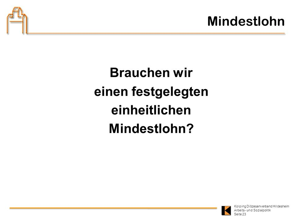 Kolping Diözesanverband Hildesheim Arbeits- und Sozialpolitik Seite 23 Brauchen wir einen festgelegten einheitlichen Mindestlohn? Mindestlohn