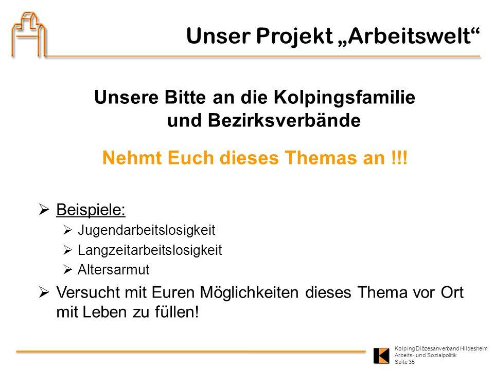 Kolping Diözesanverband Hildesheim Arbeits- und Sozialpolitik Seite 35 Unsere Bitte an die Kolpingsfamilie und Bezirksverbände Nehmt Euch dieses Thema