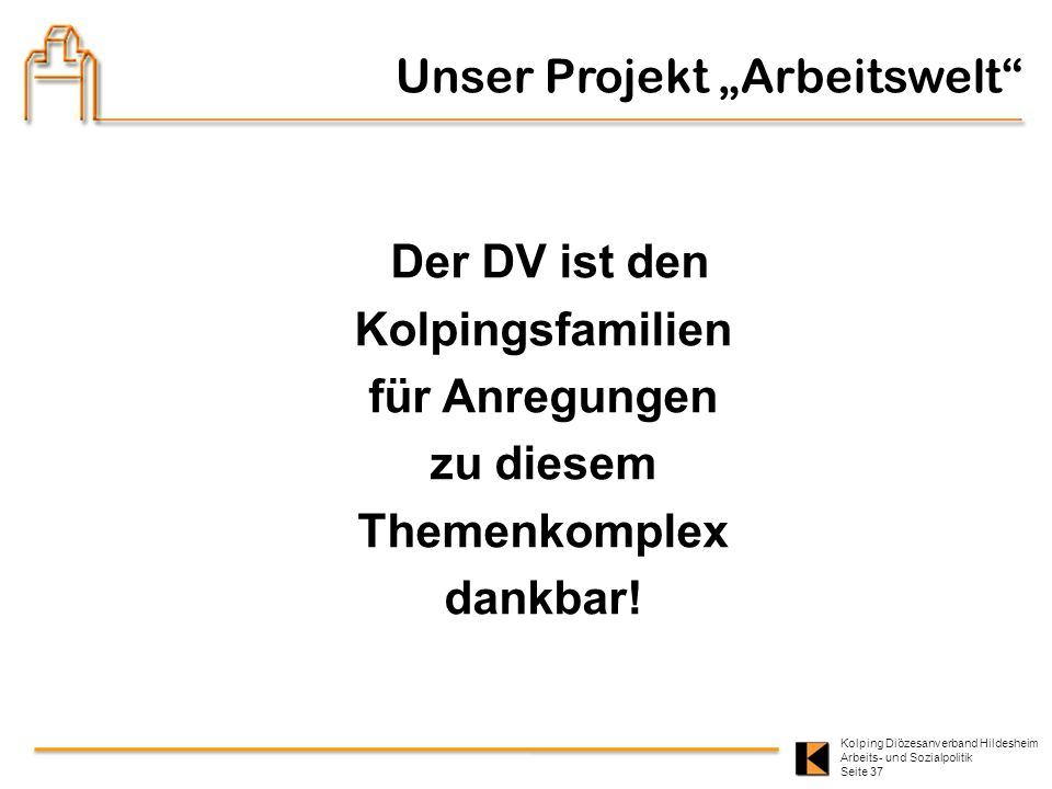 Kolping Diözesanverband Hildesheim Arbeits- und Sozialpolitik Seite 37 Der DV ist den Kolpingsfamilien für Anregungen zu diesem Themenkomplex dankbar!