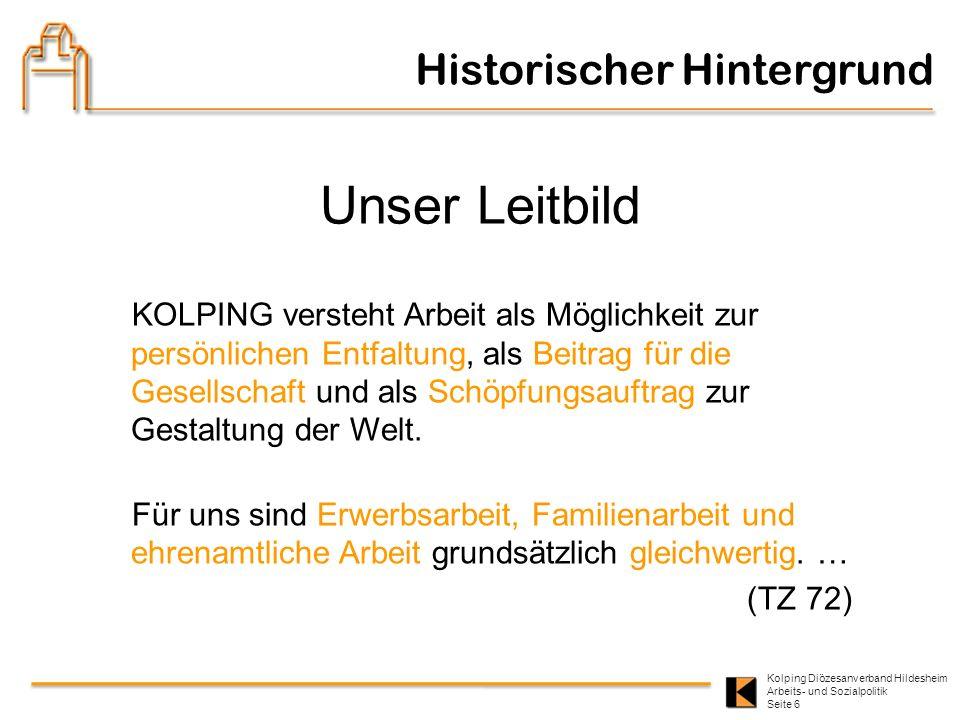 Kolping Diözesanverband Hildesheim Arbeits- und Sozialpolitik Seite 6 Historischer Hintergrund Unser Leitbild KOLPING versteht Arbeit als Möglichkeit