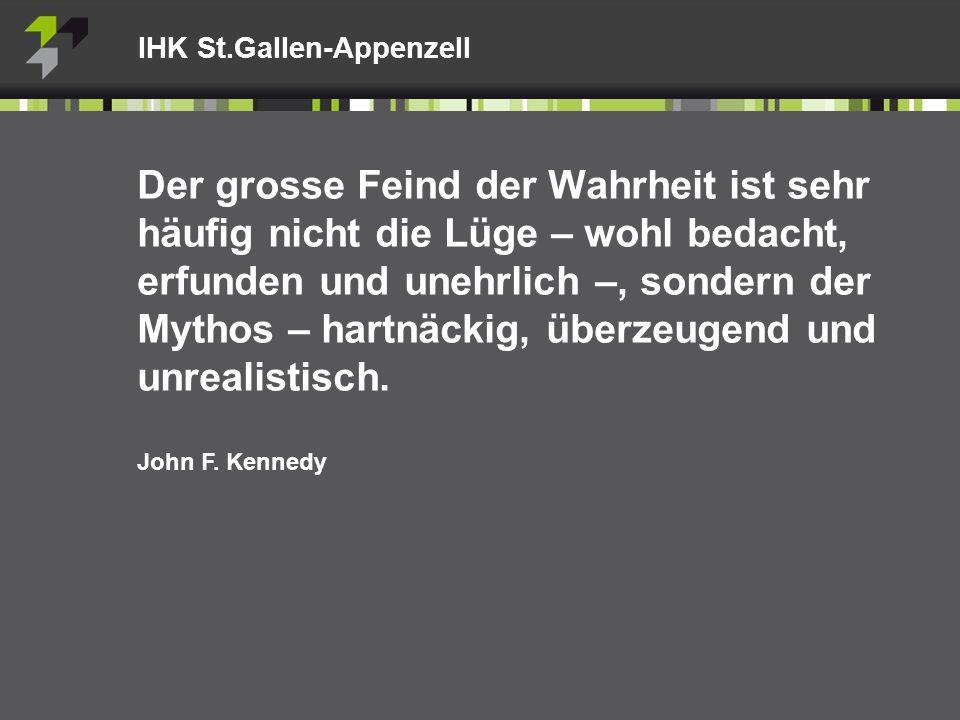 IHK St.Gallen-Appenzell Der grosse Feind der Wahrheit ist sehr häufig nicht die Lüge – wohl bedacht, erfunden und unehrlich –, sondern der Mythos – hartnäckig, überzeugend und unrealistisch.