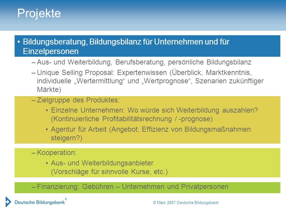 ® © März 2007 Deutsche Bildungsbank Projekte Bildungsberatung, Bildungsbilanz für Unternehmen und für Einzelpersonen –Aus- und Weiterbildung, Berufsbe