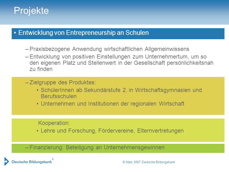 ® © März 2007 Deutsche Bildungsbank Projekte Entwicklung von Entrepreneurship an Schulen –Praxisbezogene Anwendung wirtschaftlichen Allgemeinwissens –