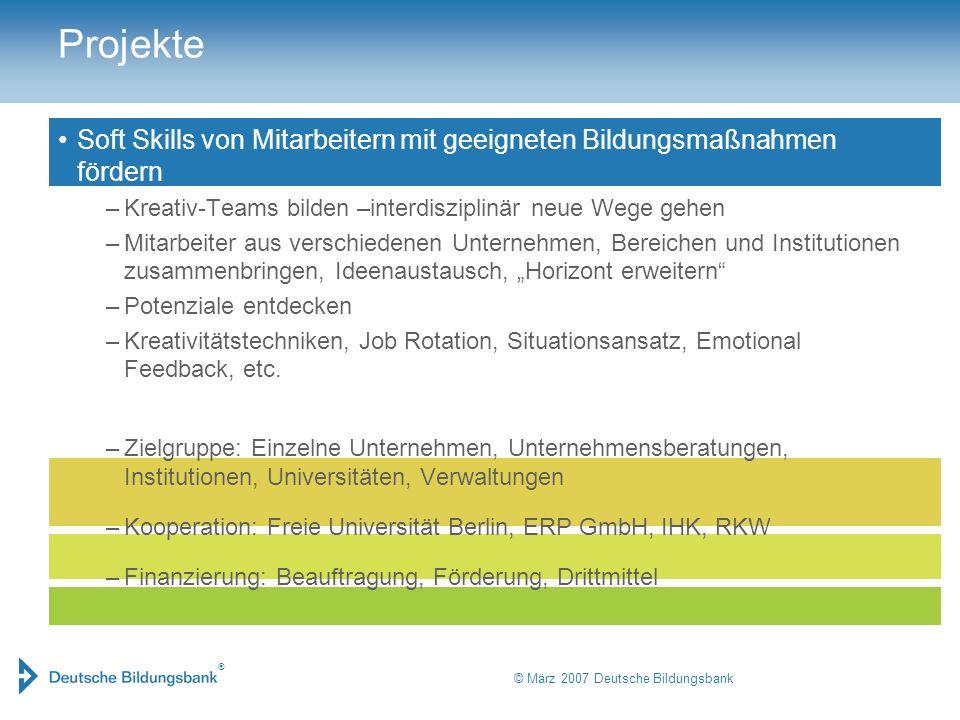 ® © März 2007 Deutsche Bildungsbank Projekte Soft Skills von Mitarbeitern mit geeigneten Bildungsmaßnahmen fördern –Kreativ-Teams bilden –interdiszipl