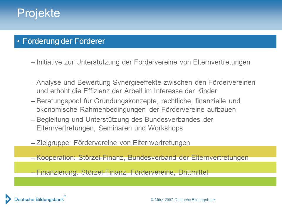 ® © März 2007 Deutsche Bildungsbank Projekte Förderung der Förderer –Initiative zur Unterstützung der Fördervereine von Elternvertretungen –Analyse un