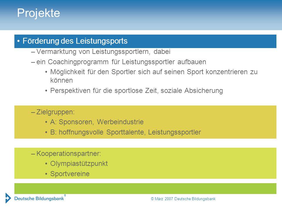 ® © März 2007 Deutsche Bildungsbank Projekte Förderung des Leistungsports –Vermarktung von Leistungssportlern, dabei –ein Coachingprogramm für Leistun