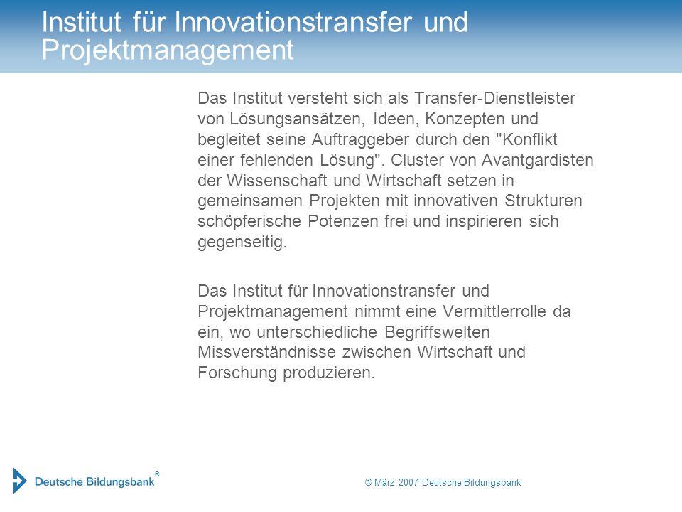 ® © März 2007 Deutsche Bildungsbank Institut für Innovationstransfer und Projektmanagement Das Institut versteht sich als Transfer-Dienstleister von L