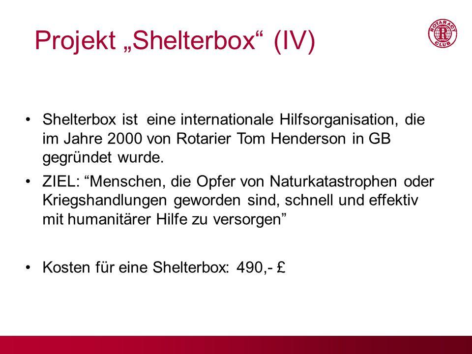 Projekt Shelterbox (IV) Shelterbox ist eine internationale Hilfsorganisation, die im Jahre 2000 von Rotarier Tom Henderson in GB gegründet wurde. ZIEL