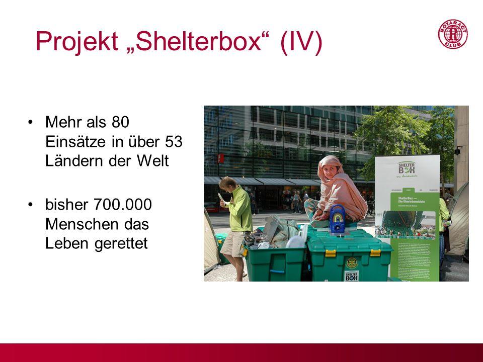 Mehr als 80 Einsätze in über 53 Ländern der Welt bisher 700.000 Menschen das Leben gerettet www.shelterbox.de Projekt Shelterbox (IV)