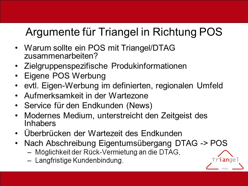 Argumente für Triangel in Richtung POS Warum sollte ein POS mit Triangel/DTAG zusammenarbeiten? Zielgruppenspezifische Produkinformationen Eigene POS