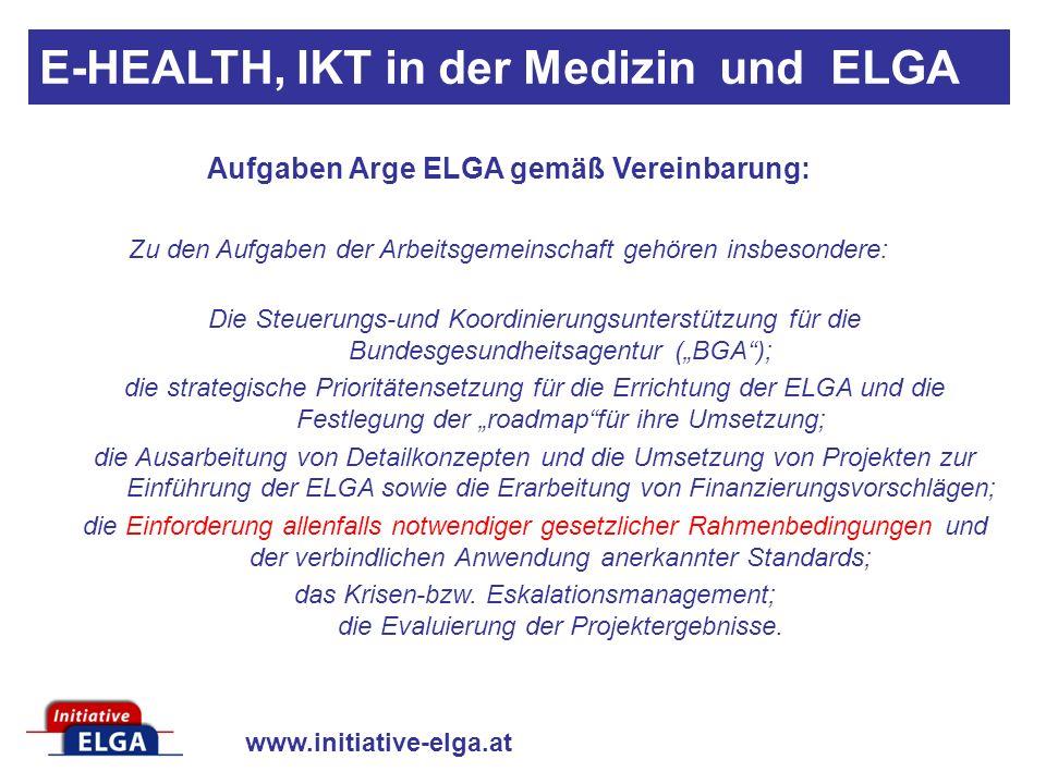 www.initiative-elga.at Aufgaben Arge ELGA gemäß Vereinbarung: Zu den Aufgaben der Arbeitsgemeinschaft gehören insbesondere: Die Steuerungs-und Koordinierungsunterstützung für die Bundesgesundheitsagentur (BGA); die strategische Prioritätensetzung für die Errichtung der ELGA und die Festlegung der roadmapfür ihre Umsetzung; die Ausarbeitung von Detailkonzepten und die Umsetzung von Projekten zur Einführung der ELGA sowie die Erarbeitung von Finanzierungsvorschlägen; die Einforderung allenfalls notwendiger gesetzlicher Rahmenbedingungen und der verbindlichen Anwendung anerkannter Standards; das Krisen-bzw.