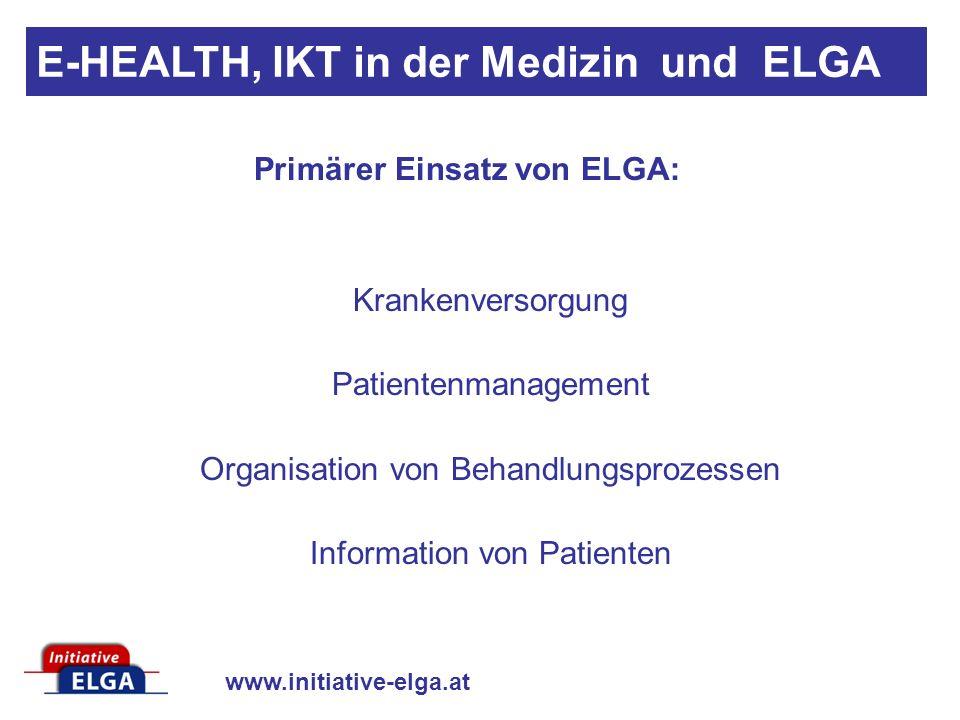 www.initiative-elga.at Primärer Einsatz von ELGA: Krankenversorgung Patientenmanagement Organisation von Behandlungsprozessen Information von Patienten E-HEALTH, IKT in der Medizin und ELGA