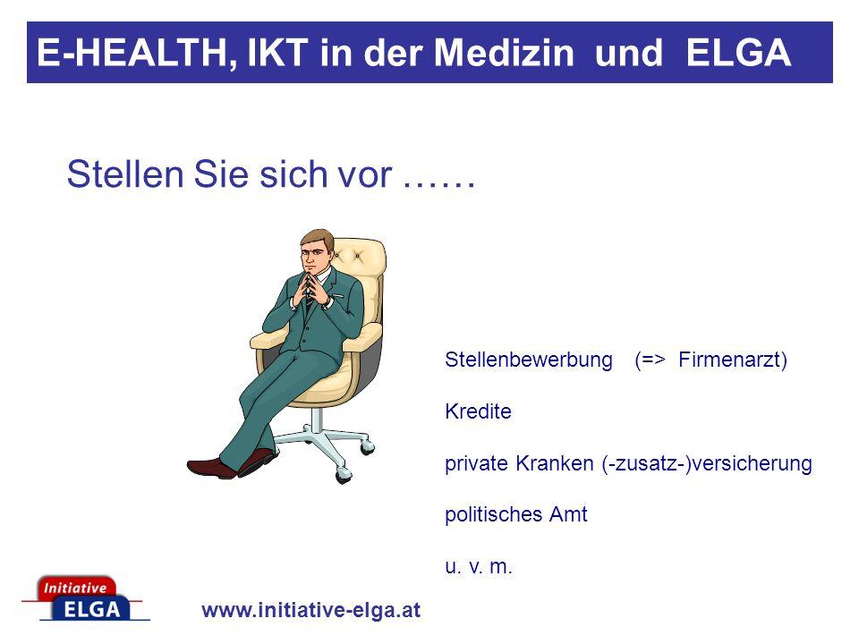 www.initiative-elga.at Stellen Sie sich vor …… E-HEALTH, IKT in der Medizin und ELGA Stellenbewerbung (=> Firmenarzt) Kredite private Kranken (-zusatz-)versicherung politisches Amt u.
