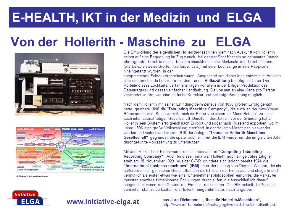www.initiative-elga.at Von der Hollerith - Maschine zu ELGA E-HEALTH, IKT in der Medizin und ELGA Die Entwicklung der eigentlichen Hollerith-Maschinen geht nach Auskunft von Hollerith selbst auf eine Begegnung im Zug zurück, bei der der Schaffner ein so genanntes punch photograph- Ticket benutzte, bei dem charakteristische Merkmale des Ticket-Inhabers (wie beispielsweise Große, Haarfarbe, usw.) mit einer Lochzange in eine Pappkarte hineingetanzt wurden, in der entsprechende Felder vorgesehen waren.
