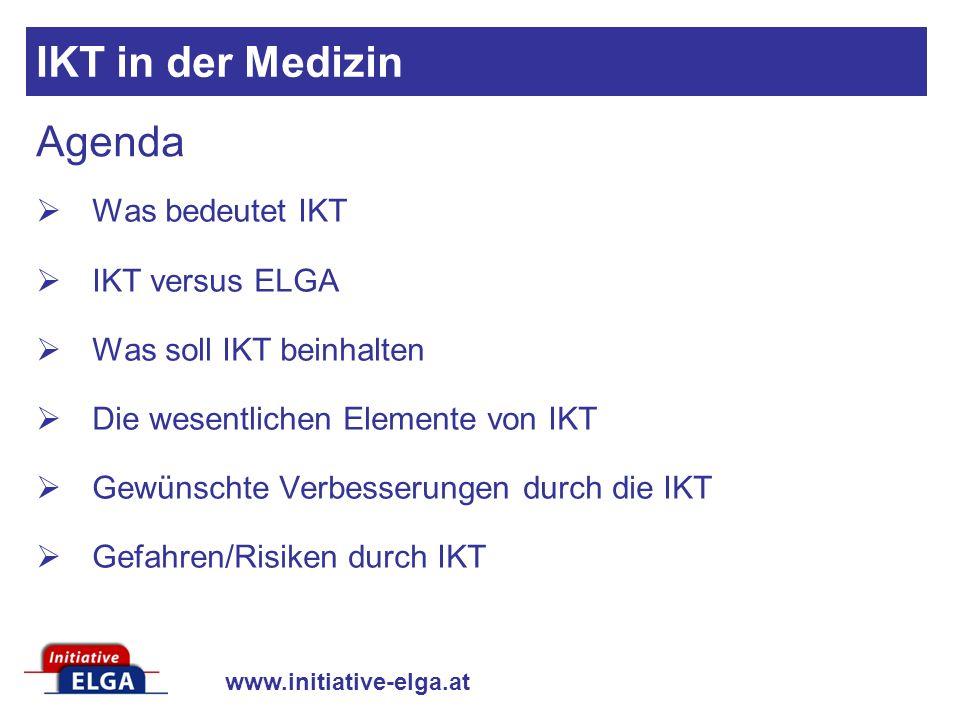www.initiative-elga.at Agenda Was bedeutet IKT IKT versus ELGA Was soll IKT beinhalten Die wesentlichen Elemente von IKT Gewünschte Verbesserungen durch die IKT Gefahren/Risiken durch IKT IKT in der Medizin