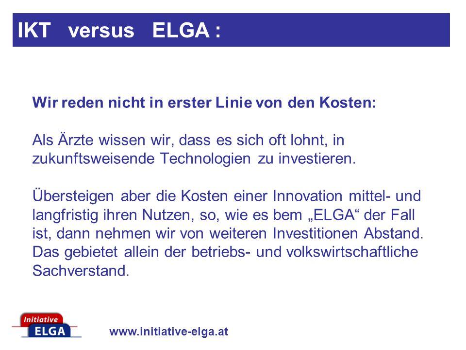 www.initiative-elga.at IKT versus ELGA : Wir reden nicht in erster Linie von den Kosten: Als Ärzte wissen wir, dass es sich oft lohnt, in zukunftsweisende Technologien zu investieren.