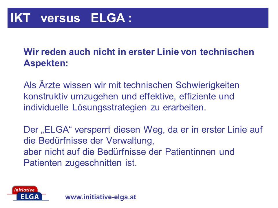 www.initiative-elga.at IKT versus ELGA : Wir reden auch nicht in erster Linie von technischen Aspekten: Als Ärzte wissen wir mit technischen Schwierigkeiten konstruktiv umzugehen und effektive, effiziente und individuelle Lösungsstrategien zu erarbeiten.