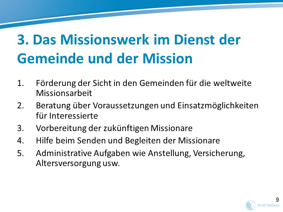 9 3. Das Missionswerk im Dienst der Gemeinde und der Mission 1.Förderung der Sicht in den Gemeinden für die weltweite Missionsarbeit 2.Beratung über V