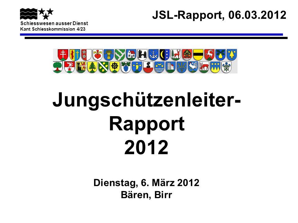 JSL-Rapport, 06.03.2012 Schiesswesen ausser Dienst Kant Schiesskommission 4/23 Jungschützenleiter- Rapport 2012 Dienstag, 6. März 2012 Bären, Birr