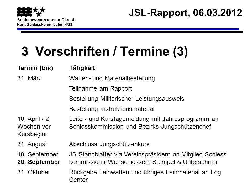 JSL-Rapport, 06.03.2012 Schiesswesen ausser Dienst Kant Schiesskommission 4/23 3 Vorschriften / Termine (3) Termin (bis)Tätigkeit 31. MärzWaffen- und