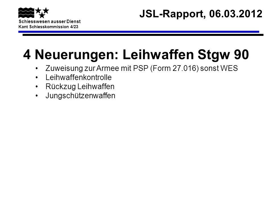 JSL-Rapport, 06.03.2012 Schiesswesen ausser Dienst Kant Schiesskommission 4/23 4 Neuerungen: Leihwaffen Stgw 90 Zuweisung zur Armee mit PSP (Form 27.0