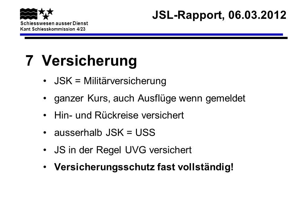 JSL-Rapport, 06.03.2012 Schiesswesen ausser Dienst Kant Schiesskommission 4/23 7 Versicherung JSK = Militärversicherung ganzer Kurs, auch Ausflüge wen