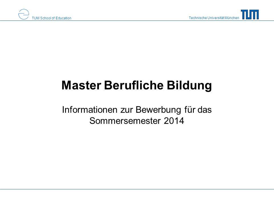 Technische Universität München TUM School of Education Master Berufliche Bildung Informationen zur Bewerbung für das Sommersemester 2014