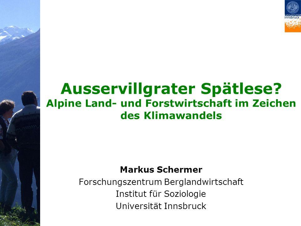Ausservillgrater Spätlese? Alpine Land- und Forstwirtschaft im Zeichen des Klimawandels Markus Schermer Forschungszentrum Berglandwirtschaft Institut