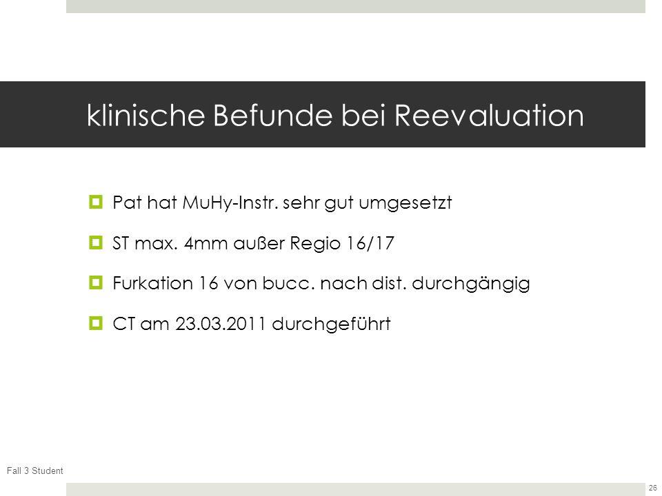Fall 3 Student 26 klinische Befunde bei Reevaluation Pat hat MuHy-Instr. sehr gut umgesetzt ST max. 4mm außer Regio 16/17 Furkation 16 von bucc. nach