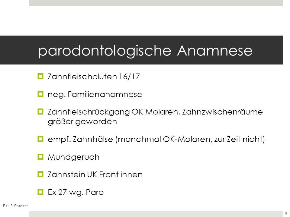 Fall 3 Student 6 parodontologische Anamnese Zahnfleischbluten 16/17 neg. Familienanamnese Zahnfleischrückgang OK Molaren, Zahnzwischenräume größer gew