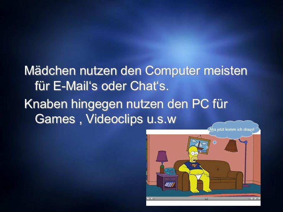 Mädchen nutzen den Computer meisten für E-Mails oder Chats. Knaben hingegen nutzen den PC für Games, Videoclips u.s.w Mädchen nutzen den Computer meis