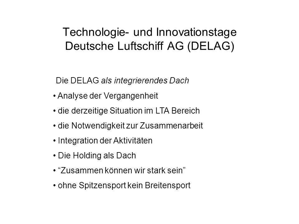 Technologie- und Innovationstage Deutsche Luftschiff AG (DELAG) Die DELAG als integrierendes Dach Analyse der Vergangenheit die derzeitige Situation im LTA Bereich die Notwendigkeit zur Zusammenarbeit Integration der Aktivitäten Die Holding als Dach Zusammen können wir stark sein ohne Spitzensport kein Breitensport