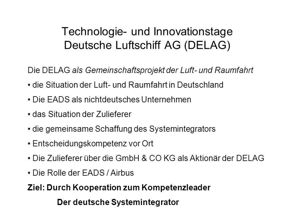 Technologie- und Innovationstage Deutsche Luftschiff AG (DELAG) Die DELAG als Gemeinschaftsprojekt der Luft- und Raumfahrt die Situation der Luft- und Raumfahrt in Deutschland Die EADS als nichtdeutsches Unternehmen das Situation der Zulieferer die gemeinsame Schaffung des Systemintegrators Entscheidungskompetenz vor Ort Die Zulieferer über die GmbH & CO KG als Aktionär der DELAG Die Rolle der EADS / Airbus Ziel: Durch Kooperation zum Kompetenzleader Der deutsche Systemintegrator