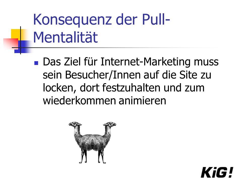 Konsequenz der Pull- Mentalität Das Ziel für Internet-Marketing muss sein Besucher/Innen auf die Site zu locken, dort festzuhalten und zum wiederkommen animieren