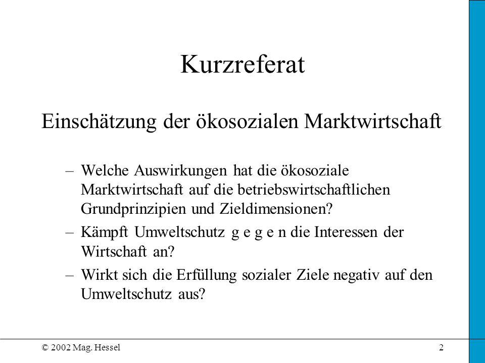 © 2002 Mag. Hessel2 Kurzreferat Einschätzung der ökosozialen Marktwirtschaft –Welche Auswirkungen hat die ökosoziale Marktwirtschaft auf die betriebsw