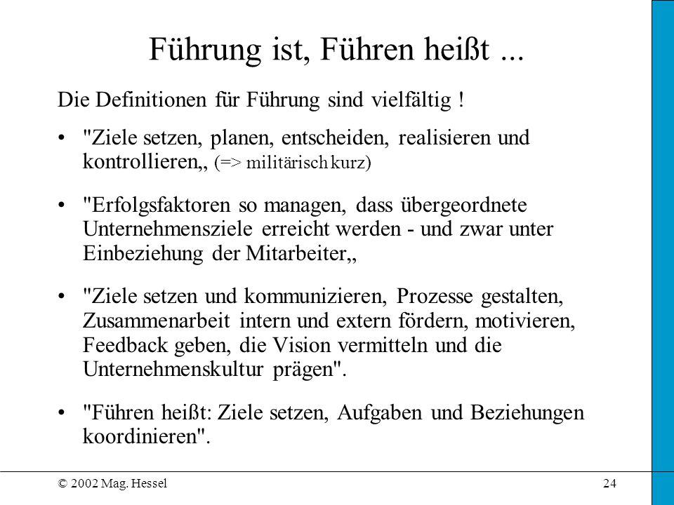 © 2002 Mag. Hessel24 Führung ist, Führen heißt... Die Definitionen für Führung sind vielfältig !