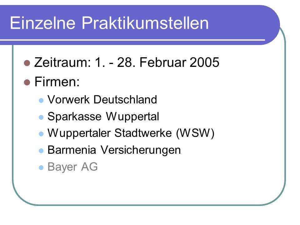 Einzelne Praktikumstellen Zeitraum: 1. - 28. Februar 2005 Firmen: Vorwerk Deutschland Sparkasse Wuppertal Wuppertaler Stadtwerke (WSW) Barmenia Versic