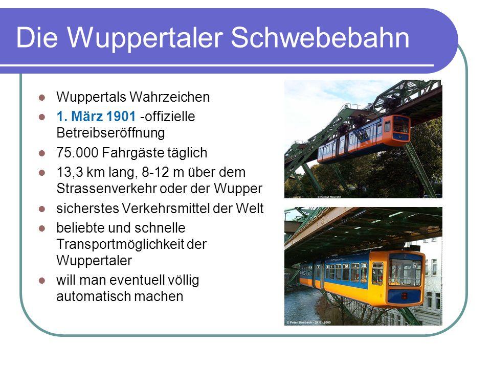 Die Wuppertaler Schwebebahn Wuppertals Wahrzeichen 1. März 1901 -offizielle Betreibseröffnung 75.000 Fahrgäste täglich 13,3 km lang, 8-12 m über dem S