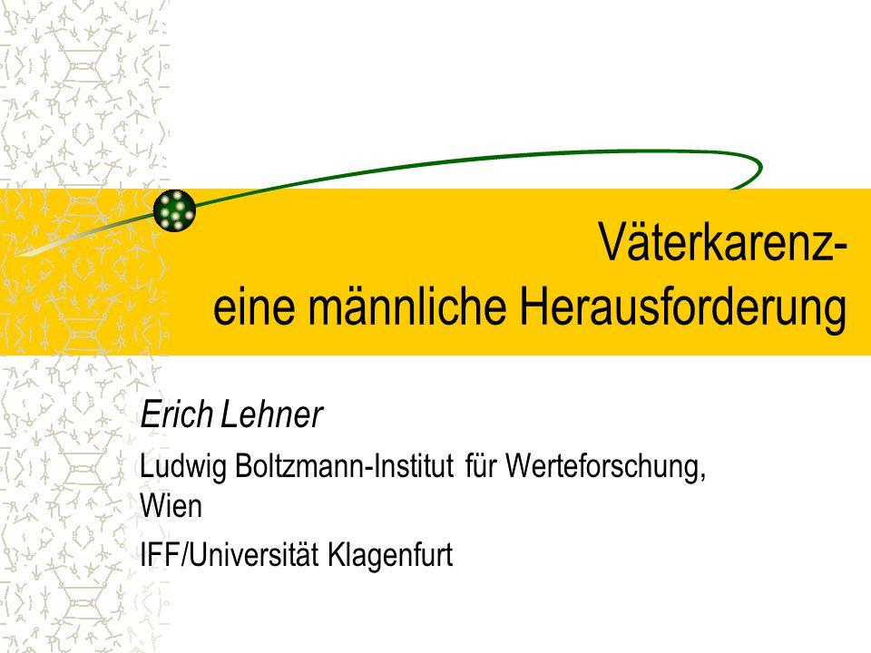 Väterkarenz- eine männliche Herausforderung Erich Lehner Ludwig Boltzmann-Institut für Werteforschung, Wien IFF/Universität Klagenfurt
