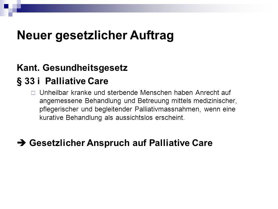Neuer gesetzlicher Auftrag Kant. Gesundheitsgesetz § 33 i Palliative Care Unheilbar kranke und sterbende Menschen haben Anrecht auf angemessene Behand