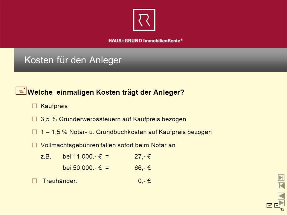 12 + Welche einmaligen Kosten trägt der Anleger? Kaufpreis 3,5 % Grunderwerbssteuern auf Kaufpreis bezogen 1 – 1,5 % Notar- u. Grundbuchkosten auf Kau