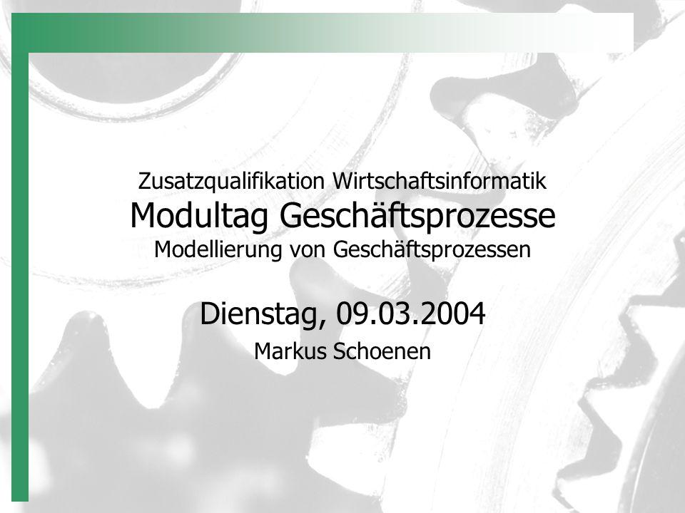 Zusatzqualifikation Wirtschaftsinformatik Modultag Geschäftsprozesse Modellierung von Geschäftsprozessen Dienstag, 09.03.2004 Markus Schoenen