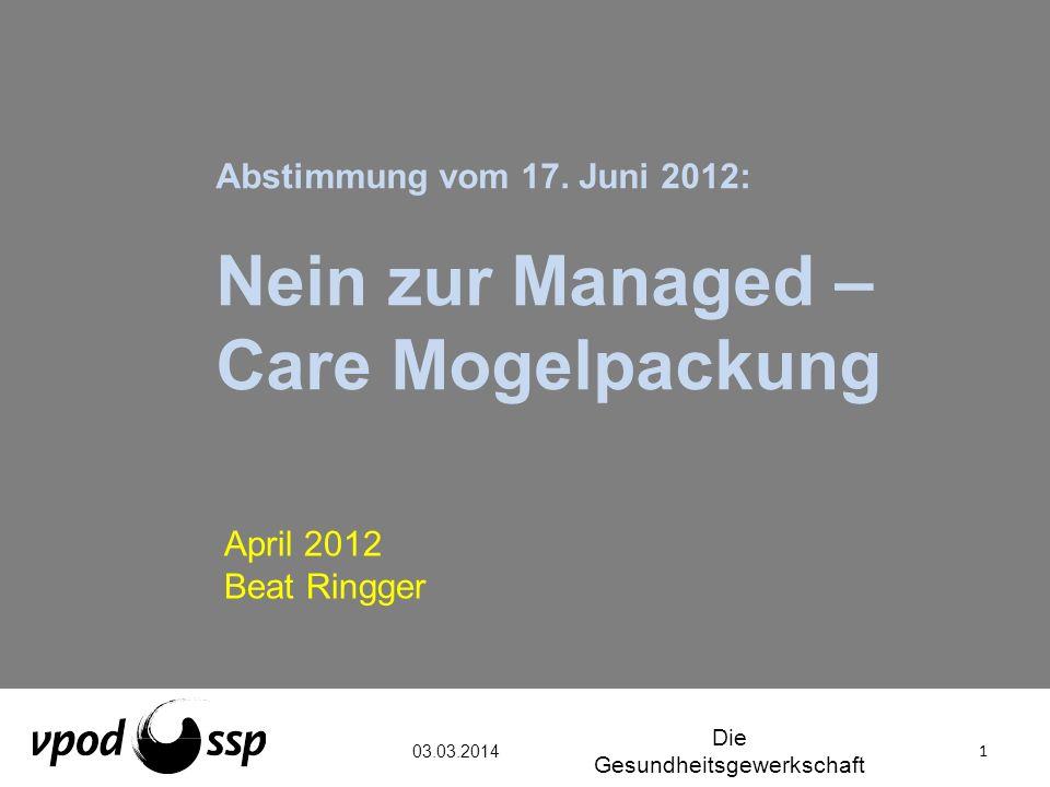 Abstimmung vom 17. Juni 2012: Nein zur Managed – Care Mogelpackung April 2012 Beat Ringger 03.03.2014 1 Die Gesundheitsgewerkschaft