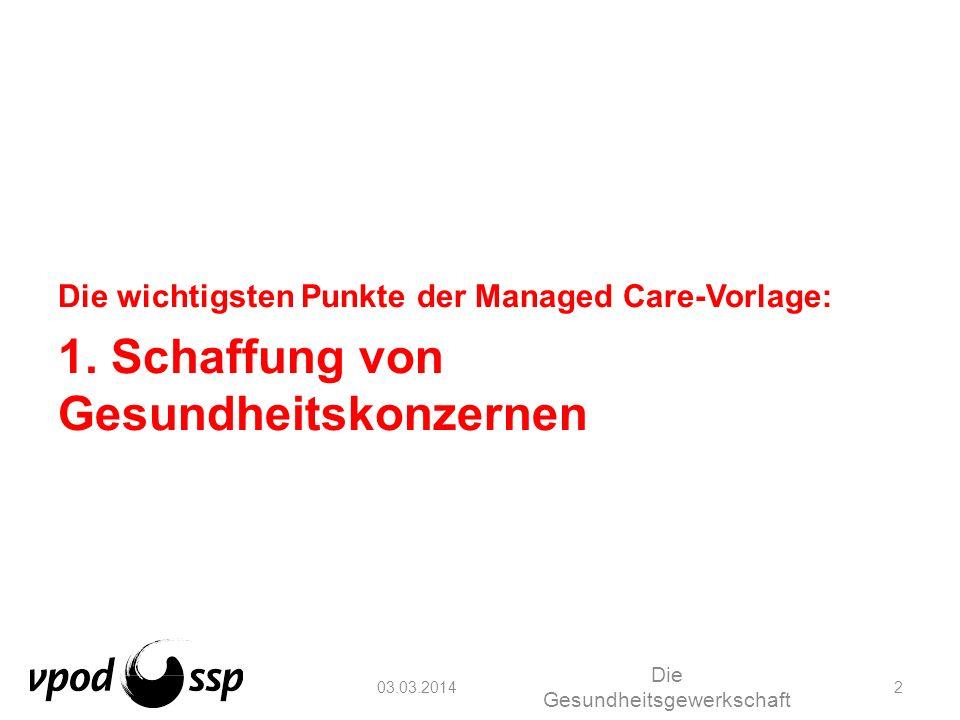 03.03.2014 Die Gesundheitsgewerkschaft 2 Die wichtigsten Punkte der Managed Care-Vorlage: 1. Schaffung von Gesundheitskonzernen