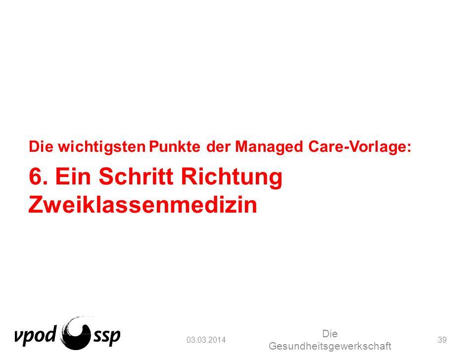 03.03.2014 Die Gesundheitsgewerkschaft 39 Die wichtigsten Punkte der Managed Care-Vorlage: 6. Ein Schritt Richtung Zweiklassenmedizin