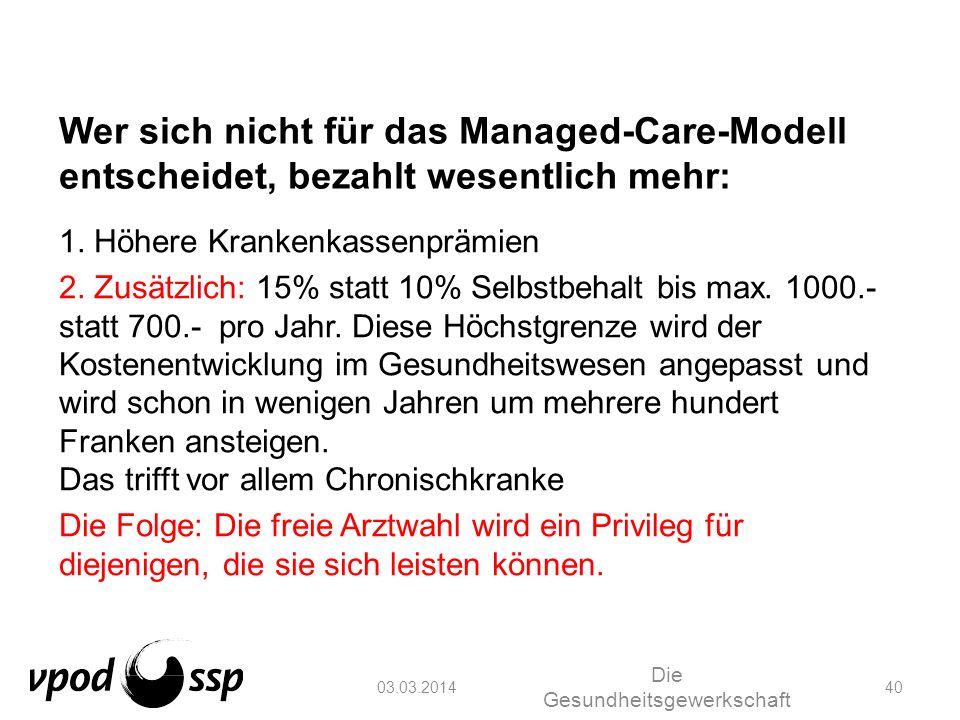03.03.2014 Die Gesundheitsgewerkschaft 40 Wer sich nicht für das Managed-Care-Modell entscheidet, bezahlt wesentlich mehr: 1. Höhere Krankenkassenpräm