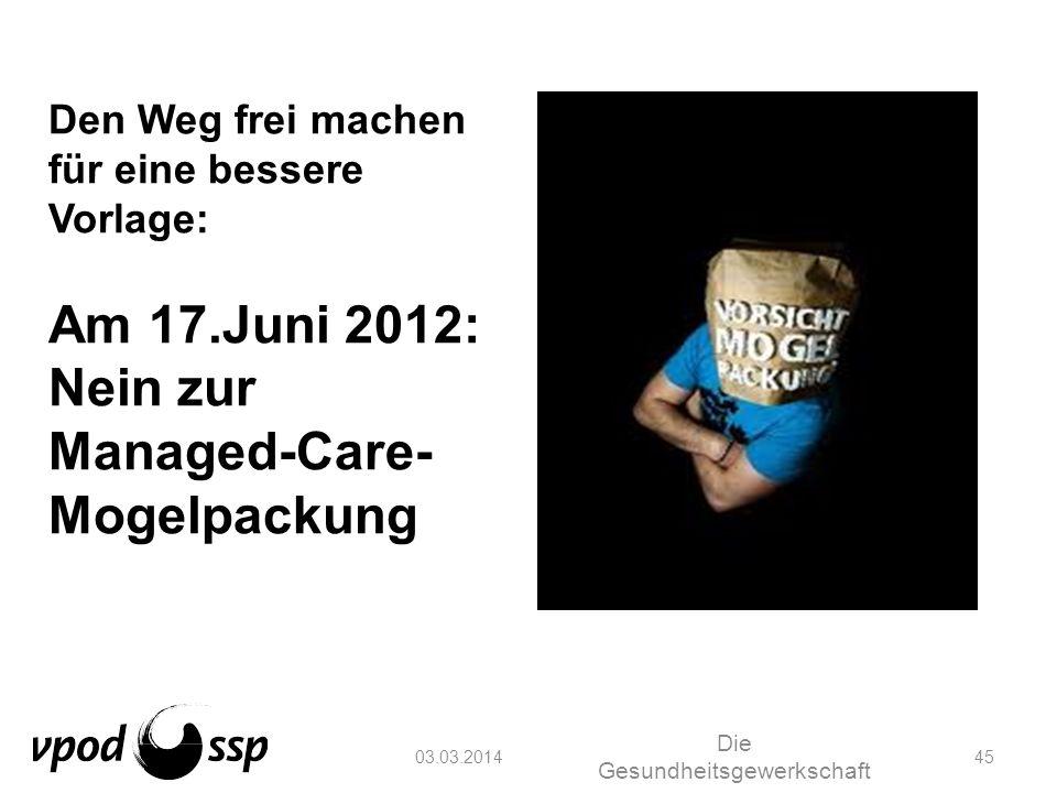 03.03.2014 Die Gesundheitsgewerkschaft 45 Den Weg frei machen für eine bessere Vorlage: Am 17.Juni 2012: Nein zur Managed-Care- Mogelpackung
