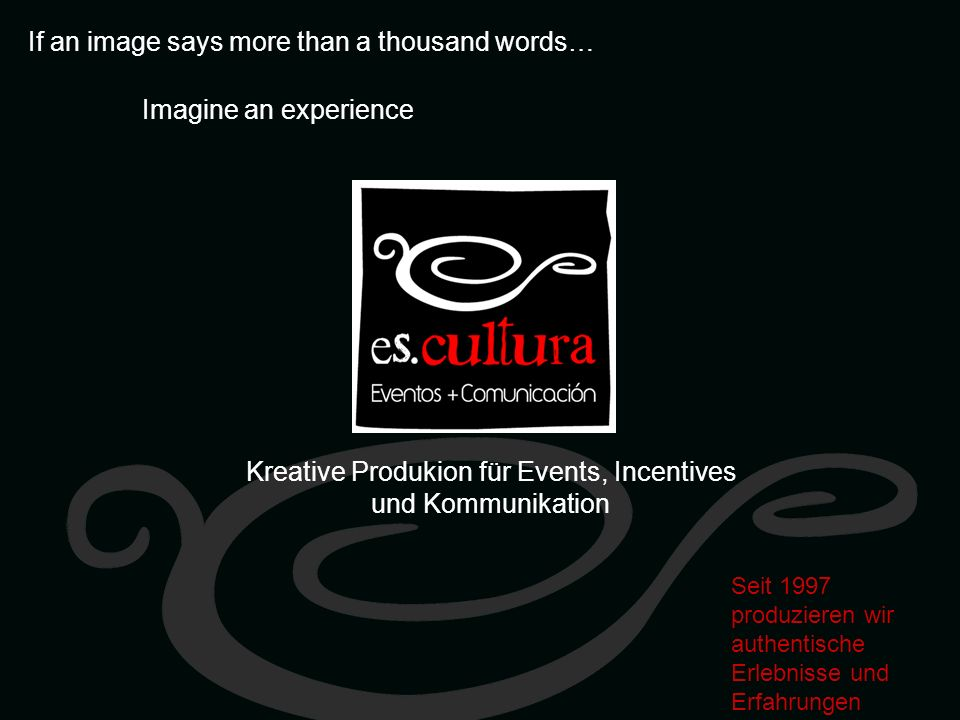 If an image says more than a thousand words… Imagine an experience Seit 1997 produzieren wir authentische Erlebnisse und Erfahrungen Kreative Produkion für Events, Incentives und Kommunikation