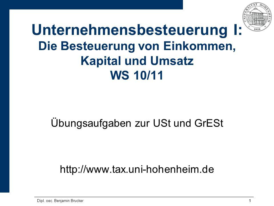 Dipl. oec. Benjamin Brucker11 Unternehmensbesteuerung I: Die Besteuerung von Einkommen, Kapital und Umsatz WS 10/11 Übungsaufgaben zur USt und GrESt h