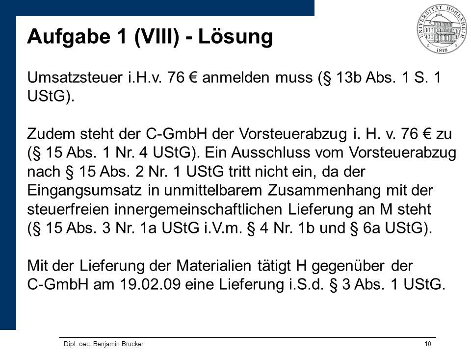 10 Aufgabe 1 (VIII) - Lösung Umsatzsteuer i.H.v. 76 anmelden muss (§ 13b Abs. 1 S. 1 UStG). Zudem steht der C-GmbH der Vorsteuerabzug i. H. v. 76 zu (